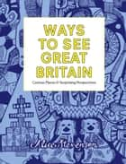 Ways To See Great Britain - Curious Places and Surprising Perspectives ebook by Alice Stevenson