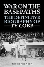 War on the Basepaths - The Definitive Biography of Ty Cobb ebook by Tim Hornbaker