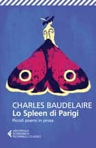 Lo Spleen di Parigi - Piccoli poemi in prosa ebook by Charles Baudelaire, Franco Rella