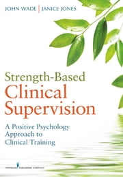 Strength-Based Clinical Supervision - A Positive Psychology Approach to Clinical Training ebook by John Wade, PhD,Janice Jones, PhD