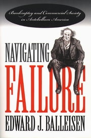 Navigating Failure - Bankruptcy and Commercial Society in Antebellum America ebook by Edward J. Balleisen