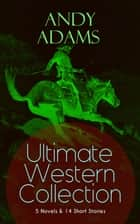 ANDY ADAMS Ultimate Western Collection – 5 Novels & 14 Short Stories - The Story of a Poker Steer, The Log of a Cowboy, A College Vagabond, The Outlet, Reed Anthony, Cowman, The Wells Brothers, The Double Trail, Rangering, A Texas Matchmaker and many more ebook by Andy Adams