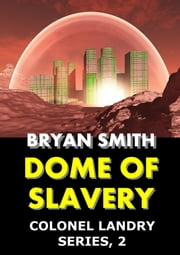 Dome of Slavery: Colonel Landry Series, 2 ebook by Bryan Smith