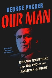 Our Man - Richard Holbrooke and the End of the American Century ebook by George Packer