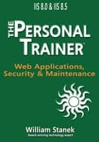 IIS 8 Web Applications, Security & Maintenance: The Personal Trainer for IIS 8.0 and IIS 8.5 ebook by William Stanek