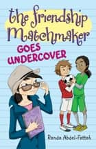 The Friendship Matchmaker Goes Undercover ebook by Randa Abdel-Fattah
