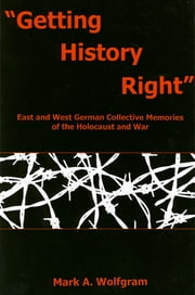 """Getting History Right"" - East and West German Collective Memories of the Holocaust and War ebook by Mark A. Wolfgram"