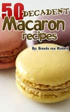 50 Decadent Macaron Recipes ebook by Brenda Van Niekerk