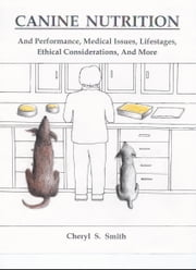 Canine Nutrition - And Performance, Medical Issues, Lifestages, Ethical Considerations, and More ebook by Cheryl S. Smith