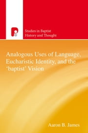 Analogous Uses of Language, Eucharistic Identity, and the 'Baptist' Vision ebook by Aaron B James