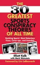 The 30 Greatest Sports Conspiracy Theories of All-Time - Ranking Sports' Most Notorious Fixes, Cover-ups, and Scandals ebook by