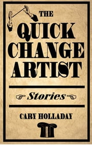 The Quick-Change Artist - Stories ebook by Cary Holladay