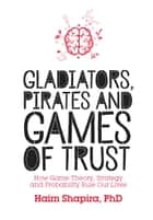 Gladiators, Pirates and Games of Trust: How Game Theory, Strategy and Probability Rule Our Lives ebook by Haim Shapira