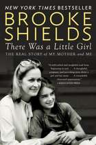 There Was a Little Girl - The Real Story of My Mother and Me ebook by Brooke Shields