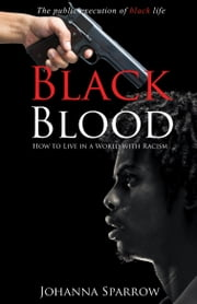 Black Blood; The public execution of black life; How to Live in a World with Racism ebook by Johanna Sparrow