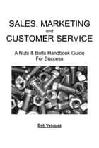 Sales, Marketing, And Customer Service - A Nuts and Bolts Handbook Guide for Success ebook by Bob Vasquez