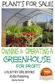 Plants for Sale!: Owning & Operating a Greenhouse for Profit ebook by Darla Noble