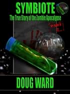 Symbiote; The True Story of the Zombie Apocalypse Part 2 ebook by Doug Ward