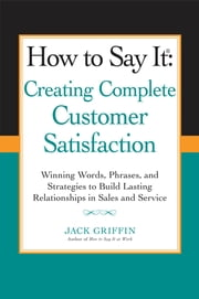 How to Say it: Creating Complete Customer Satisfaction - Winning Words, Phrases, and Strategies to Build Lasting Relationships in Sales a nd Service ebook by Jack Griffin