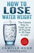 How to Lose Water Weight - The Fastest Way to Flush out 20 Pounds in 30 Days ebook by Camille Hugh