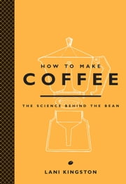 How to Make Coffee - The Science Behind the Bean ebook by Lani Kingston