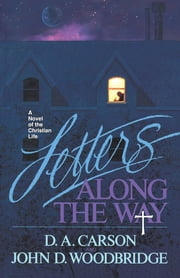Letters Along the Way - A Novel of the Christian Life ebook by D. A. Carson,John D. Woodbridge