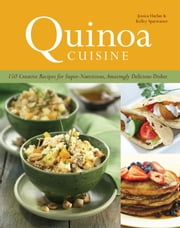Quinoa Cuisine - 150 Creative Recipes for Super Nutritious, Amazingly Delicious Dishes ebook by Jessica Harlan,Kelley Sparwasser
