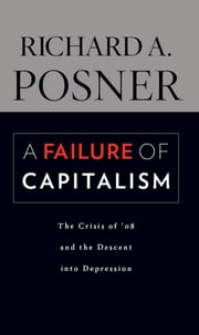 A Failure of Capitalism - The Crisis of '08 and the Descent into Depression ebook by Richard A. Posner