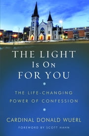 The Light Is On for You - The Life-Changing Power of Confession ebook by Cardinal Donald Wuerl, Archbishop of Washington