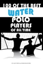 100 of the Best Water Polo Players of All Time 電子書 by alex trostanetskiy