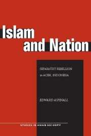 Islam and Nation - Separatist Rebellion in Aceh, Indonesia ebook by Edward Aspinall