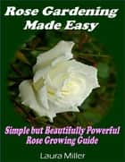 Rose Gardening Made Easy: Simple But Beautifully Powerful Rose Growing Guide ebook by Laura Miller