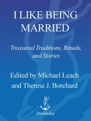 I Like Being Married - Treasured Traditions, Rituals, and Stories ebook by Michael Leach,Therese J. Borchard