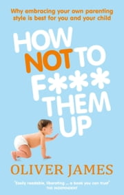 How Not to F*** Them Up ebook by Oliver James