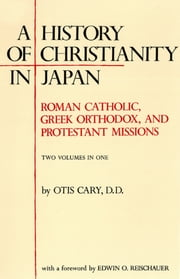 A History of Christianity in Japan - Roman Catholic, Greek Orthodox, and Protestant Missions ebook by Otis Cary