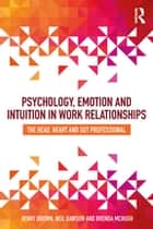 Psychology, Emotion and Intuition in Work Relationships - The Head, Heart and Gut Professional ebook by Henry Brown, Neil Dawson, Brenda McHugh