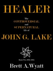 Healer: The Controversial and Supernatural Life of John G. Lake Book 2 1924-1935 ebook by Brett A Wyatt