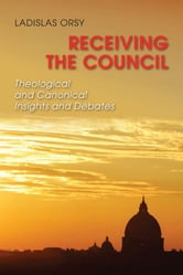 Receiving the Council - Theological and Canonical Insights and Debates ebook by Ladislas Orsy SJ