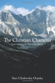The Christian Character - Understanding the Ways of the Master ebook by Sam Chukwuka Onyeka
