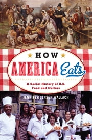 How America Eats - A Social History of U.S. Food and Culture ebook by Jennifer Jensen Wallach