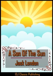 A Son Of The Sun [Full Classic Illustration]+[New Illustration]+[Active TOC] ebook by Jack London