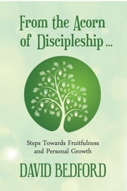 From the Acorn of Discipleship - Steps towards fruitfulness and personal growth ebook by Revd. David Bedford