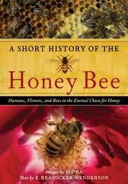A Short History of the Honey Bee - Humans, Flowers, and Bees in the Eternal Chase for Honey ebook by Ilona McCarty,E. Readicker-Henderson