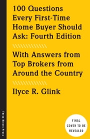 100 Questions Every First-Time Home Buyer Should Ask: Fourth Edition - With Answers from Top Brokers from Around the Country ebook by Ilyce R. Glink