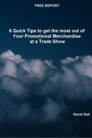 Free Report: 6 Quick Tips To Get The Most Out Of Your Promotional Merchandise At A Trade Show ebook by David Sell