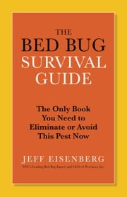 The Bed Bug Survival Guide - The Only Book You Need to Eliminate or Avoid This Pest Now ebook by Jeff Eisenberg