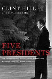 Five Presidents - My Extraordinary Journey with Eisenhower, Kennedy, Johnson, Nixon, and Ford ebook by Clint Hill,Lisa McCubbin