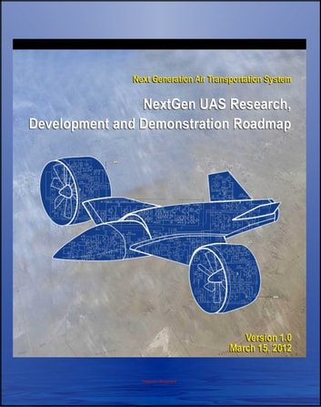 2012 Unmanned Aircraft Systems (UAS) Research, Development and Demonstration Roadmap of the Next Generation Air Transportation System - Domestic UAV and Drone Operations ebook by Progressive Management