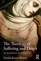 The Theology of Suffering and Death ebook by Natalie Kertes Weaver