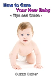 How to Care Your New Baby: Tips and Guide ebook by Suzan Baker